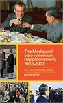 The Media and Sino-American Rapprochement, 1963-1972: A Comparative Study by Guolin Yi